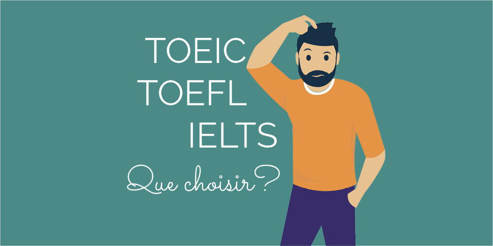 TOEIC, TOEFL, IELTS… Que choisir ?